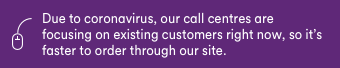 Due to Coronavirus, our call centres are focusing on existing customers right now, so it's faster to order through our site.
