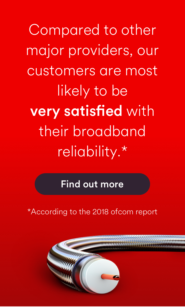 Compared to other major providers, our customers are most likely to be very satisfied with their broadband reliability, according to the 2018 Ofcom report. Find out more