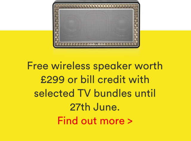 Free wireless speaker worth £299 or bill credit with selected TV bundles